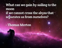 A quoi sert de naviguer vers la Lune si nous ne pouvons traverser les abysses qui nous séparent de nous-mêmes. - Thomas Merton